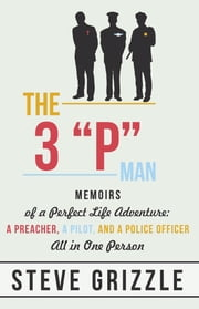 "The 3 ""P"" Man - Memoirs of a Perfect Life Adventure: A Preacher, a Pilot, and a Police Officer All in One Person ebook by Steve Grizzle"