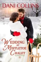 Wedding at Mistletoe Chalet ebook by Dani Collins