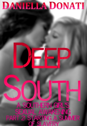 Deep South: A Southern Girl's Sexual Awakening - Part 2: Starting A Summer of Slavery ebook by Daniella Donati