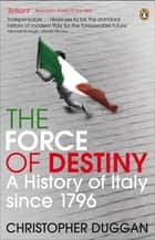 The Force of Destiny - A History of Italy Since 1796 ebook by Christopher Duggan