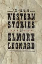 The Complete Western Stories of Elmore Leonard ebook by Elmore Leonard