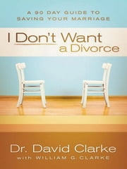 I Don't Want a Divorce - A 90 Day Guide to Saving Your Marriage ebook by Dr. David Clarke,William G. Clarke