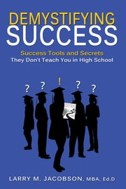 Demystifying Success - Success Tools and Secrets They Don't Teach You in High School ebook by Larry M. Jacobson, MBA, Ed.D