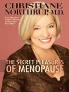 The Secret Pleasures of Menopause ebook by Christiane Northrup