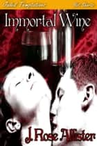 Immortal Wine ebook by J. Rose Allister