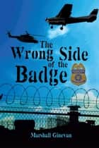 The Wrong Side of the Badge ebook by Marshall Ginevan