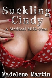 Suckling Cindy - A Medical Milkfest (Lactation Erotica, Breast and Nipple Play, Threesome) ebook by Madelene Martin