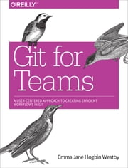 Git for Teams - A User-Centered Approach to Creating Efficient Workflows in Git ebook by Emma Jane Hogbin Westby