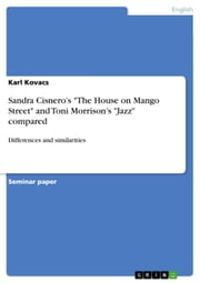 Sandra Cisnero's 'The House on Mango Street' and Toni Morrison's 'Jazz' compared - Differences and similarities ebook by Karl Kovacs