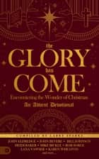 The Glory Has Come - Encountering the Wonder of Christmas [An Advent Devotional] ebook by