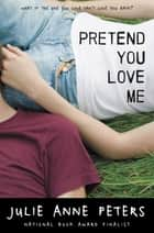 Pretend You Love Me eBook by Julie Anne Peters