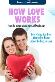 How Love Works: Everything You Ever Wanted to Know About Falling in Love ebook by HowStuffWorks.com