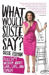 What Would Susie Say? - Bullsh*t Wisdom About Love, Life and Comedy ebook by Susie Essman