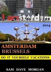 Amsterdam and Brussels: Do It Yourself Vacations - DIY Series ebook by Sam Dave Morgan