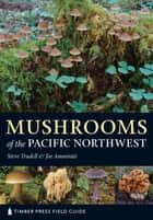 Mushrooms of the Pacific Northwest ebook by Joe Ammirati,Steve Trudell