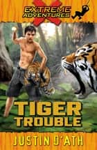 Tiger Trouble - Extreme Adventures ebook by Justin D'Ath