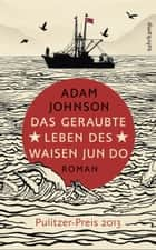 Das geraubte Leben des Waisen Jun Do - Roman ebook by Adam Johnson, Anke Burger, Anke Caroline Burger