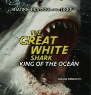 The Great White Shark: King of the Ocean ebook by Randolph, Joanne