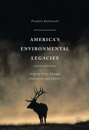 America's Environmental Legacies - Shaping Policy through Institutions and Culture ebook by Franklin Kalinowski