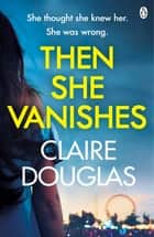 Then She Vanishes - The gripping new psychological thriller that will keep you hooked to the very last page ebook by Claire Douglas