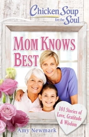 Chicken Soup for the Soul: Mom Knows Best - 101 Stories of Love, Gratitude & Wisdom ebook by Amy Newmark