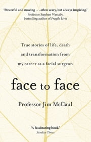 Face to Face - True stories of life, death and transformation from my career as a facial surgeon ebook by Professor Jim McCaul