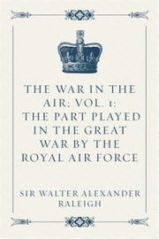 The War in the Air; Vol. 1: The Part played in the Great War by the Royal Air Force ebook by Sir Walter Alexander Raleigh