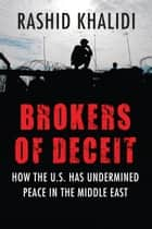 Brokers of Deceit - How the U.S. Has Undermined Peace in the Middle East ebook by Rashid Khalidi