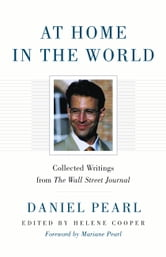 At Home in the World: Collected Writings from The Wall Street Journal - Collected Writings from The Wall Street Journal ebook by Daniel Pearl