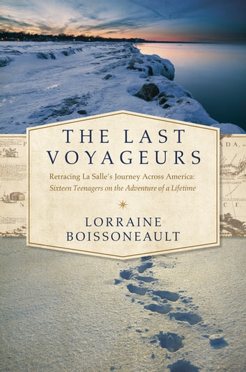 The Last Voyageurs: Retracing La Salle's Journey Across America: Sixteen Teenagers on the Adventure of a Lifetime ebook by Lorraine Boissoneault