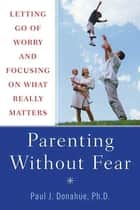 Parenting Without Fear ebook by Paul J. Donahue, Ph.D.