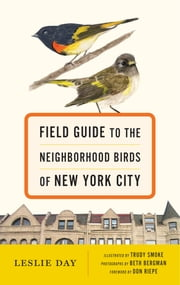 Field Guide to the Neighborhood Birds of New York City ebook by Leslie Day,Trudy Smoke,Beth Bergman,Don Riepe