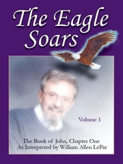 The Eagle Soars: Volume 1; The Book of John, Chapter One, Interpreted by William Allen LePar ebook by William LePar