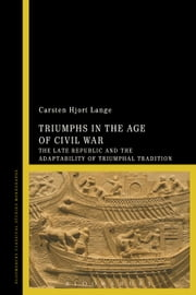 Triumphs in the Age of Civil War - The Late Republic and the Adaptability of Triumphal Tradition ebook by Dr Carsten Hjort Lange