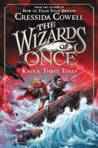 The Wizards of Once: Knock Three Times ebook by Cressida Cowell