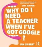 Why Do I Need a Teacher When I've got Google? ebook by Ian Gilbert