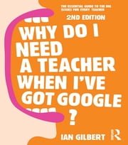 Why Do I Need a Teacher When I've got Google? - The essential guide to the big issues for every teacher ebook by Ian Gilbert