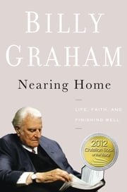 Nearing Home - Life, Faith, and Finishing Well ebook by Billy Graham