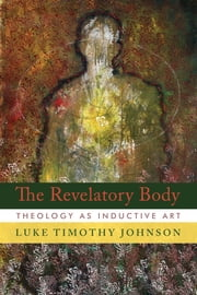 The Revelatory Body - Theology as Inductive Art ebook by Luke Timothy Johnson