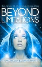 Beyond Limitations - The Power of Conscious Co-Creation ebook by Stuart Wilson, Joanna Prentis