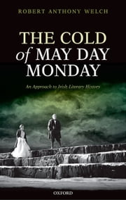 The Cold of May Day Monday: An Approach to Irish Literary History ebook by Robert Anthony Welch