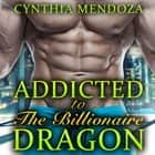 Dragon Shifter Romance: Addicted to The Billionaire Dragon - Menage, MMF, Billionaire Romance, Paranormal Fantasy audiobook by Cynthia Mendoza
