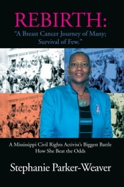 Rebirth: A Breast Cancer Journey of Many; Survival of Few - A Mississippi Civil Rights Activist's Biggest Battle How She Beat the Odds ebook by Stephanie Parker-Weaver