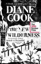 The New Wilderness - SHORTLISTED FOR THE BOOKER PRIZE 2020 ebook by Diane Cook