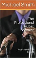 The Professional Public Speaker: From Newbie To Expert ebook by Michael Smith