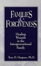 Families And Forgiveness: Healing Wounds In The Intergener - Healing Wounds In The Intergenerational Family ebook by Terry Hargrave