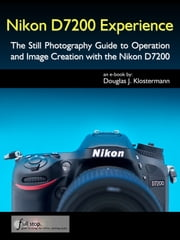 Nikon D7200 Experience - The Still Photography Guide to Operation and Image Creation with the Nikon D7200 ebook by Douglas Klostermann