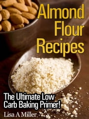 Almond Flour Recipes - The Ultimate Low Carb Baking Primer! ebook by Lisa A. Miller