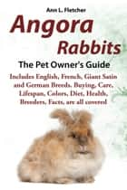 Angora Rabbits, The Pet Owner's Guide, Includes English, French, Giant, Satin and German Breeds. Buying, Care, Lifespan, Colors, Diet, Health, Breeders, Facts, are all covered ebook by Ann L. Fletcher