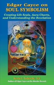 Edgar Cayce on Soul Symbolism - Creating Life Seals, Aura Charts, and Understanding the Revelation ebook by Kevin J Todeschi